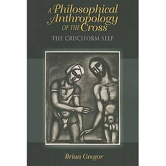 A Philosophical Anthropology of the Cross - The Cruciform Self by Bria