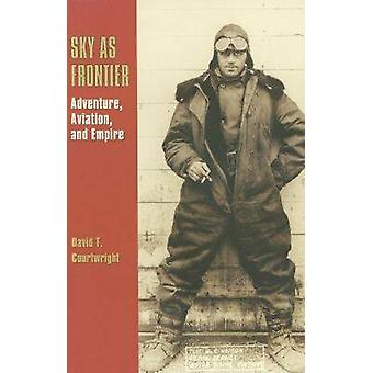 Sky as Frontier - Adventure - Aviation - and Empire by David T. Courtw