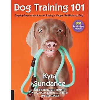 Dog Training 101 - Step-by-Step Instructions for raising a happy well-