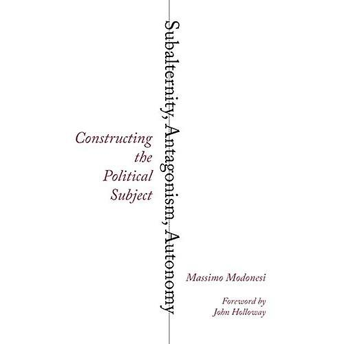Subalternity, Antagonism, Autonomy: Constructing the Political Subject (Reading Gramsci)