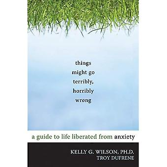 Things Might Go Terribly, Horribly Wrong: A Guide to Life Liberated from Anxiety (10 Simple Solutions)