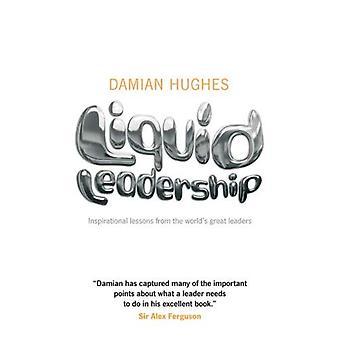 Leadership liquide: Leçons Inspirational de grands dirigeants du monde