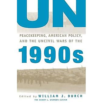 Un Peacekeeping American Policy and the Uncivil Wars of the 1990s by Durch & William J.