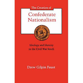The Creation of Confederate Nationalism Ideology and Identity in the Civil War South by Faust & Drew Gilpin