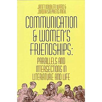 Communication and Womens Friendships Parallels and Intersections in Literature and Life by Ward & Janet Doubler