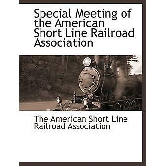 Special Meeting of the American Short Line Railroad Association by The American Short Line Railroad Associa