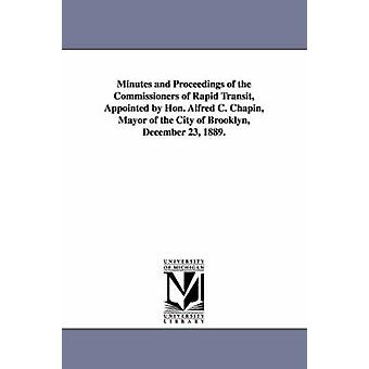 Minutes and Proceedings of the Commissioners of Rapid Transit Appointed by Hon. Alfred C. Chapin Mayor of the City of Brooklyn December 23 1889. by Brooklyn New York & N. y. .