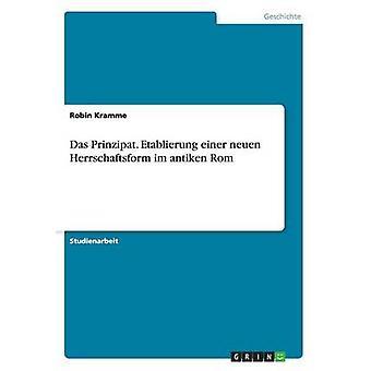 Das Prinzipat. Etablierung Einer Neuen Herrschaftsform Im Antiken Rom von Kramme & Robin