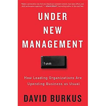Under New Management - How Leading Organizations Are Upending Business