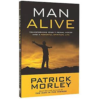 Man Alive - Transforming a Man's Seven Primal Needs into a Powerful Sp