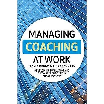 Managing Coaching at Work Developing Evaluating and Sustaining Coaching in Organizations by Keddy & Jackie