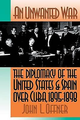 An Unwanted War The Diplomacy of the United States and Spain Over Cuba 18951898 by Offner & John L.