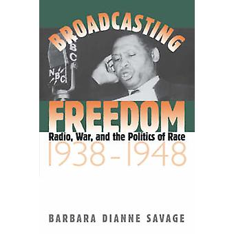 Broadcasting Freedom Radio War and the Politics of Race 19381948 by Savage & Barbara Dianne