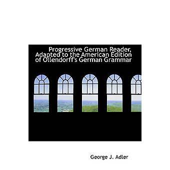 Progressive German Reader Adapted to the American Edition of Ollendorffs German Grammar by Adler & George J.