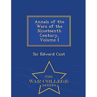 Annals of the Wars of the Nineteenth Century Volume I  War College Series by Cust & Sir Edward