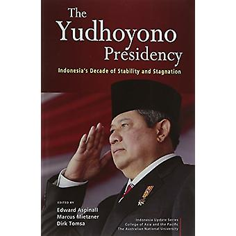 The Yudhoyono Presidency - Indonesia's Decade of Stability and Stagnat