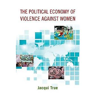 The Political Economy of Violence Against Women by Jacqui True - 9780