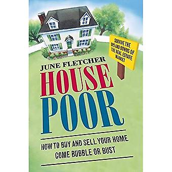 House Poor: How to Buy and Sell Your Home Come Bubble or Bust