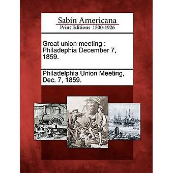 Great union meeting  Philadephia December 7 1859. by Philadelphia Union Meeting & Dec. 7 & 1859