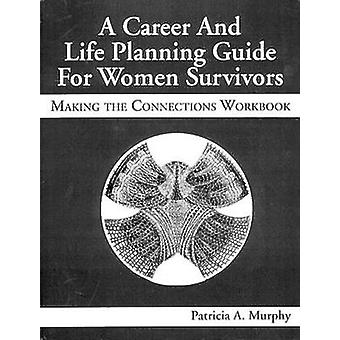 A Career and Life Planning Guide for Women Survivors Making the Connections Workbook by Murphy & Patricia