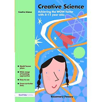 Creative Science Achieving the Wow Factor with 511 Year Olds by Feasey & Rosemar