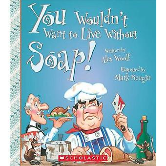 You Wouldn't Want to Live Without Soap! by Alex Woolf - Mark Bergin -