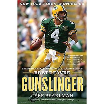Gunslinger - The Remarkable - Improbable - Iconic Life of Brett Favre