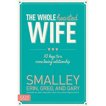 The Wholehearted Wife - 10 Keys to a More Loving Relationship by Erin