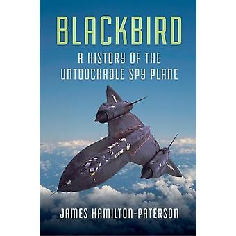 Blackbird - A History of the Untouchable Spy Plane by James Hamilton-P