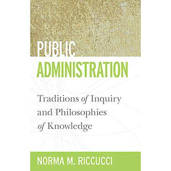 Public Administration Traditions of Inquiry and Philosophies of Knowledge by Riccucci & Norma M.