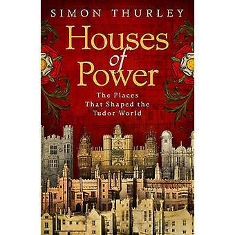 Houses of Power - The Places that Shaped the Tudor World by Simon Thur