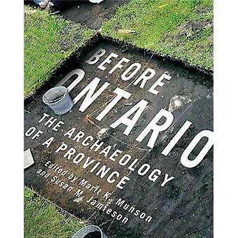 Before Ontario - The Archaeology of a Province by Marit K. Munson - Su