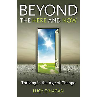 Beyond the Here and Now - Thriving in the Age of Change by Lucy O'Haga