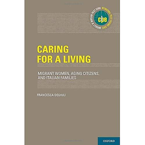 Caring for a Living  Migrant femmes, Aging Citizens, and Italian Families (International Policy Exchange Series)