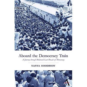 Aboard the Democracy Train A Journey through Pakistans Last Decade of Democracy by Hoodbhoy & Nafisa