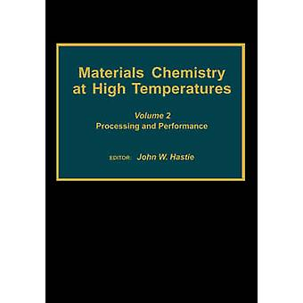 Materials Chemistry at High Temperatures Volume 2 Processing and Performance by Hastie & John W.