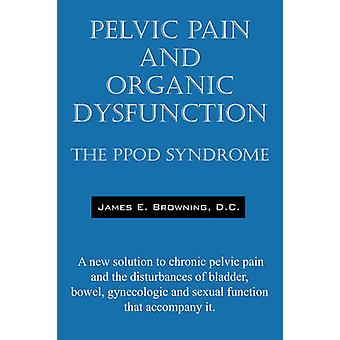Pelvic Pain and Organic Dysfunction The Ppod Syndrome  A New Solution to Chronic Pelvic Pain and the Disturbances of Bladder Bowel Gynecologic and by Browning DC & James E.