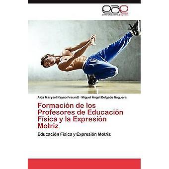 Formación de Los Profesores de Educacion Fisica y La Expresion Motriz von Reyno Freundt & Alda Marysol