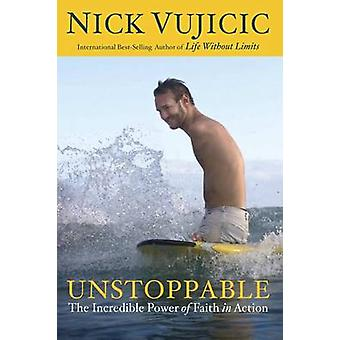 Unstoppable - The Incredible Power of Faith in Action by Nick Vujicic