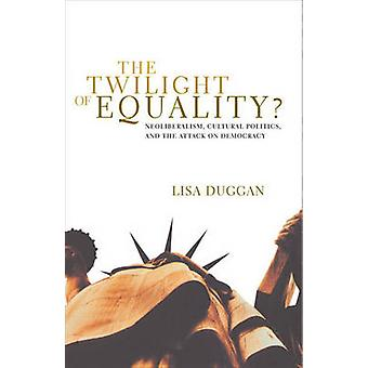 The Twilight of Equality - Neoliberalism - Cultural Politics - and the