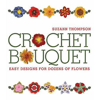 Crochet Bouquet - Easy Designs for Dozens of Flowers by Suzann Thompso