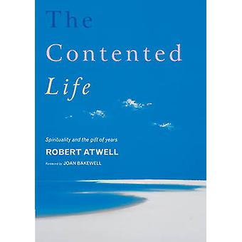 The Contented Life - Spirituality and the Gift of Years by Robert Atwe