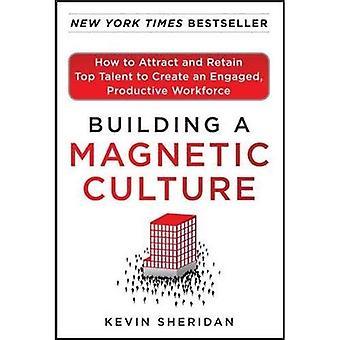 Bouwen van een magnetische cultuur: hoe aantrekken en behouden van Top Talent om te maken een geëngageerde en productieve arbeidskrachten