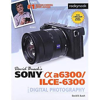 David Buschas Sony Alpha A6300/Ilce-6300 Guide to Digital Photography
