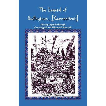 The Legend of Dudleytown Connecticut Solving Legends through Genealogical and Historical Research by Dudley & Gary P.