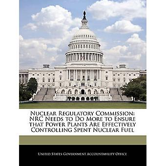 Nuclear Regulatory Commission NRC Needs to Do More to Ensure that Power Plants Are Effectively Controlling Spent Nuclear Fuel by United States Government Accountability