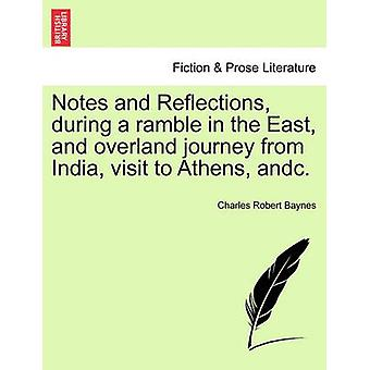 Notes and Reflections during a ramble in the East and overland journey from India visit to Athens andc. by Baynes & Charles Robert