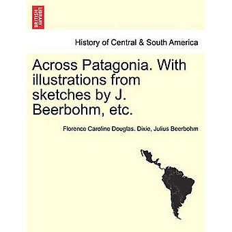 Across Patagonia. With illustrations from sketches by J. Beerbohm etc. by Dixie & Florence Caroline Douglas.