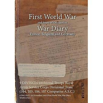 9 DIVISION Divisional Troops Royal Army Service Corps Divisional Train 104 105 106 107 Companies A.S.C.  6 May 1915  14 November 1919 First World War War Diary WO951761 by WO951761