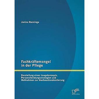 Fachkraftemangel dans Pflege Der Darstellung Eines Imagekonzepts Personalbindungsstrategien Und Massnahmen Zur Nachwuchsrekrutierung par Nanninga & Janina